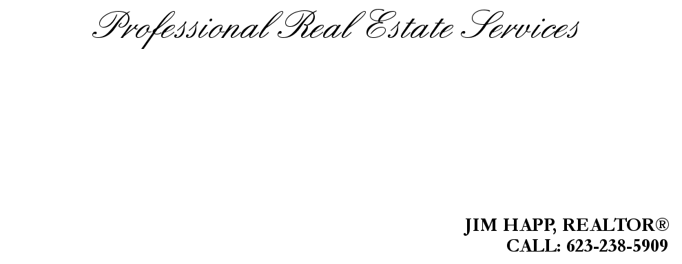 Professional Real Estate Services, JIM HAPP, REALTOR®, CALL: 623-238-5909